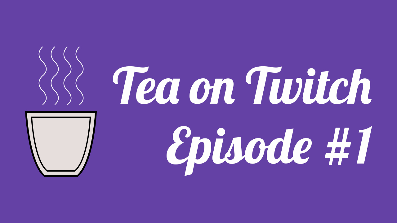 Tea on Twitch – Episode #1